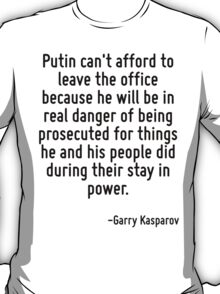 Putin can't afford to leave the office because he will be in real danger of being prosecuted for things he and his people did during their stay in power. T-Shirt