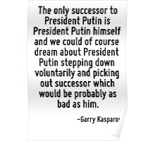 The only successor to President Putin is President Putin himself and we could of course dream about President Putin stepping down voluntarily and picking out successor which would be probably as bad  Poster