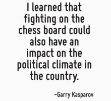 I learned that fighting on the chess board could also have an impact on the political climate in the country. by Quotr