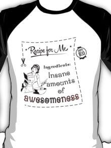 Recipe for me: Insane amounts of awesomeness! T-Shirt