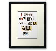 I will find you and I will kill you. Framed Print