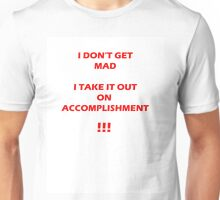 I DON'T GET MAD, I TAKE IT OUT ON ACCOMPLISHMENT!!! Unisex T-Shirt