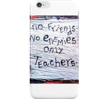 no friends no enemies only teachers iPhone Case/Skin