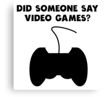 Did Someone Say Video Games? Canvas Print
