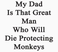 My Dad Is That Great Man Who Will Die Protecting Monkeys  by supernova23