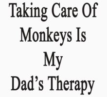 Taking Care Of Monkeys Is My Dad's Therapy  by supernova23
