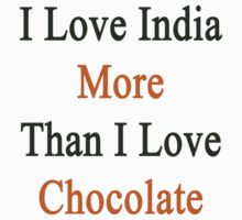 I Love India More Than I Love Chocolate  by supernova23