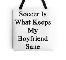 Soccer Is What Keeps My Boyfriend Sane  Tote Bag