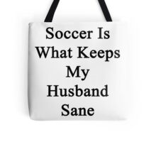 Soccer Is What Keeps My Husband Sane  Tote Bag