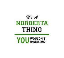 It's a NORBERTA thing, you wouldn't understand !! Photographic Print