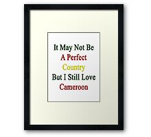 It May Not Be A Perfect Country But I Still Love Cameroon  Framed Print