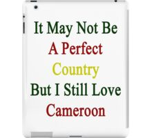It May Not Be A Perfect Country But I Still Love Cameroon  iPad Case/Skin