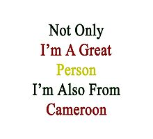 Not Only I'm A Great Person I'm Also From Cameroon  Photographic Print