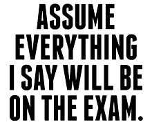 Everything I Say Will Be On The Exam by kwg2200