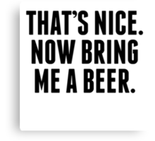 That's Nice Now Bring Me A Beer Canvas Print