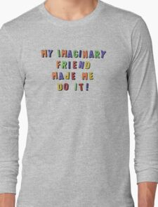 my imaginary friend made me do it! Long Sleeve T-Shirt