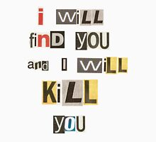 I will find you and I will kill you. Unisex T-Shirt