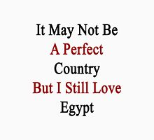 It May Not Be A Perfect Country But I Still Love Egypt  Unisex T-Shirt