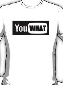 You WHAT T-Shirt