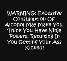 WARNING: Excessive consumption of alcohol may make you think you have ninja powers, resulting in you getting your ass kicked.  by GiggleSnorts