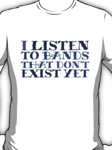 I listen to bands that don't exist yet T-Shirt
