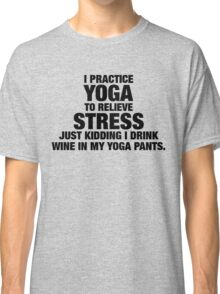 I Practice Yoga To Relieve Stress Classic T-Shirt