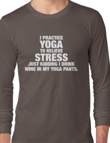 I Practice Yoga To Relieve Stress Long Sleeve T-Shirt