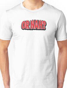 OR NAH? Unisex T-Shirt