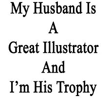 My Husband Is A Great Illustrator And I'm His Trophy  by supernova23