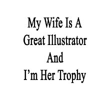 My Wife Is A Great Illustrator And I'm Her Trophy  Photographic Print