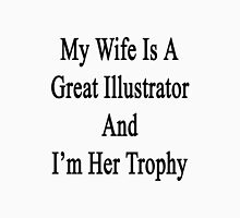 My Wife Is A Great Illustrator And I'm Her Trophy  Unisex T-Shirt