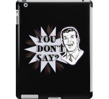 You don't say? iPad Case/Skin