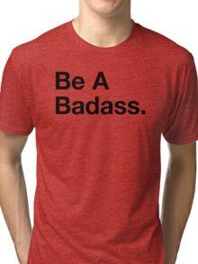 Be A Badass. (BW Helvetica) Tri-blend T-Shirt