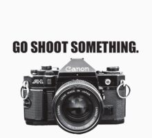 GO SHOOT SOMETHING. (Black Lettering) by Dana Nixon
