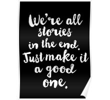 We're all stories in the End. Just make it a good one Poster