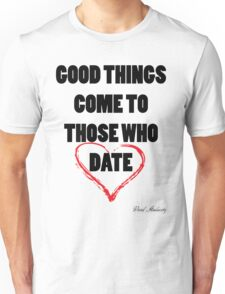 GOOD THINGS COME TO THOSE WHO DATE Unisex T-Shirt