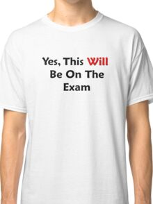 Yes, This WILL Be On The Exam Classic T-Shirt