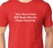 Your Next Crisis Will Begin Shortly, Please Stand By Unisex T-Shirt