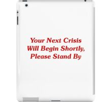 Your Next Crisis Will Begin Shortly, Please Stand By iPad Case/Skin