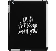 I'm On The Edge With You iPad Case/Skin