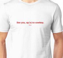 See you, sp/a/ce cowboy. Unisex T-Shirt