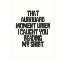 That awkward moment when I caught you reading my shirt Art Print