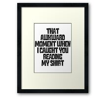 That awkward moment when I caught you reading my shirt Framed Print