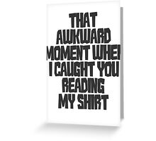 That awkward moment when I caught you reading my shirt Greeting Card