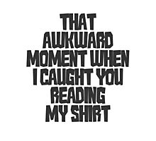 That awkward moment when I caught you reading my shirt Photographic Print