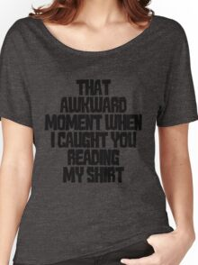 That awkward moment when I caught you reading my shirt Women's Relaxed Fit T-Shirt