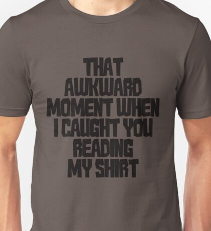 That awkward moment when I caught you reading my shirt Unisex T-Shirt