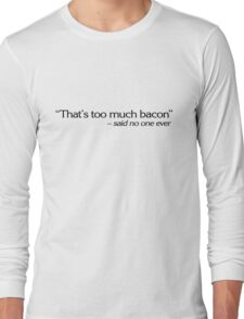 """That's too much bacon"" - said no one ever Long Sleeve T-Shirt"