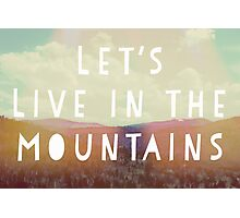 Lets Live In The Mountains Photographic Print