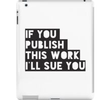 If you publish this work I'll sue you iPad Case/Skin